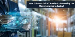 How-Is-Industrial-IoT-Analytics-Impacting-The-Manufacturing-Industry