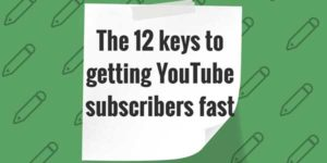 The-12-Keys-To-Getting-YouTube-Subscribers-Fast