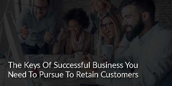 The-Keys-Of-Successful-Business-You-Need-To-Pursue-To-Retain-Customers