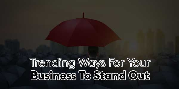 Trending-Ways-For-Your-Business-To-Stand-Out