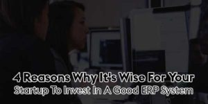 4-Reasons-Why-It's-Wise-For-Your-Startup-To-Invest-In-A-Good-ERP-System