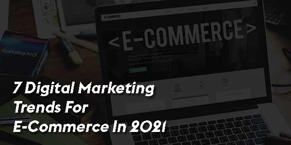 7-Digital-Marketing-Trends-For-E-Commerce-In-2021