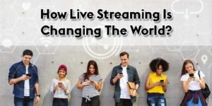 How-Live-Streaming-Is-Changing The-World
