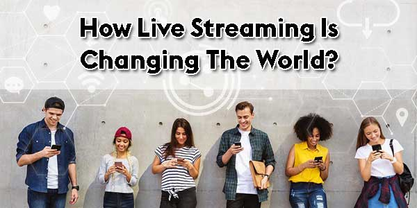 How-Live-Streaming-Is-ChangingThe-World