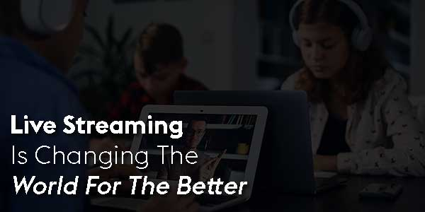 Live-Streaming-Is-Changing-The-World-For-The-Better