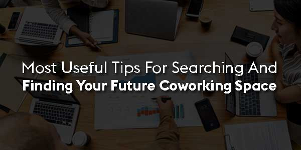 Most-Useful-Tips-For-Searching-And-Finding-Your-Future-Coworking-Space