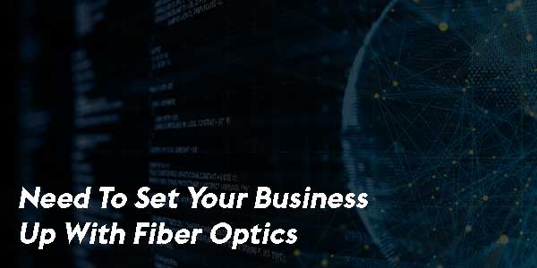 Need-To-Set-Your-Business-Up-With-Fiber-Optics