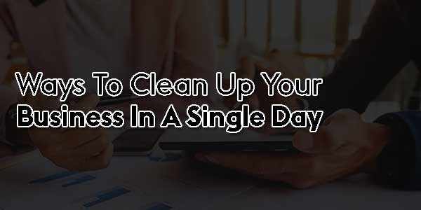 Ways-To-Clean-Up-Your-Business-In-A-Single-Day