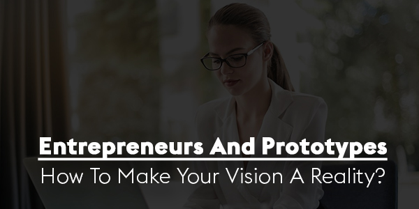 Entrepreneurs-And-Prototypes-How-To-Make-Your-Vision-A-Reality