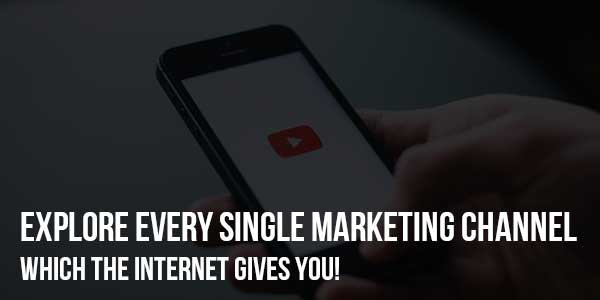 Explore-Every-Single-Marketing-Channel-Which-The-Internet-Gives-You