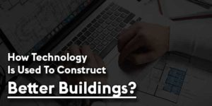 How-Technology-Is-Used-To-Construct-Better-Buildings