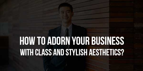 How-to-Adorn-Your-Business-With-Class-and-Stylish-Aesthetics
