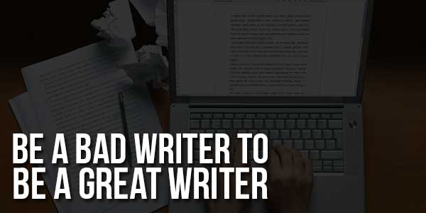 Be-A-Bad-Writer-To-Be-A-Great-Writer