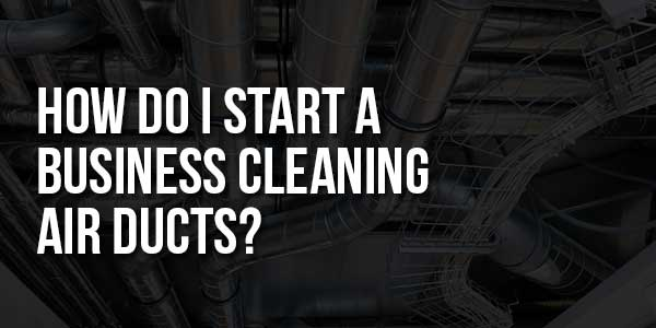 How-Do-I-Start-A-Business-Cleaning-Air-Ducts