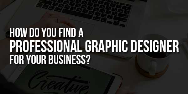 How-Do-You-Find-A-Professional-Graphic-Designer-For-Your-Business