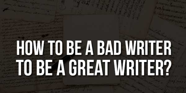 How-To-Be-A-Bad-Writer-To-Be-A-Great-Writer