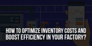How-To-Optimize-Inventory-Costs-And-Boost-Efficiency-In-Your-Factory