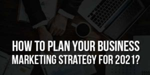 How-To-Plan-Your-Business-Marketing-Strategy-For-2021