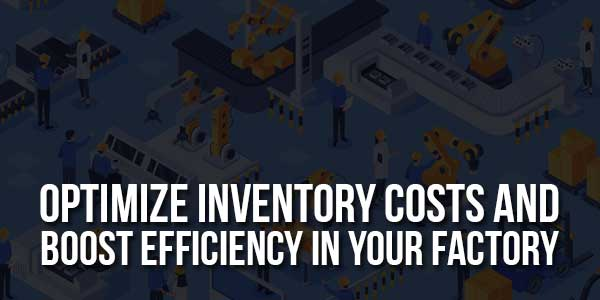 Optimize-Inventory-Costs-And-Boost-Efficiency-In-Your-Factory
