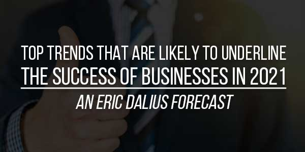 Top-Trends-That-Are-Likely-To-Underline-The-Success-Of-Businesses-In-2021-–-An-Eric-Dalius-Forecast