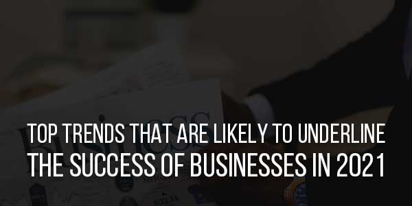 Top-Trends-That-Are-Likely-To-Underline-The-Success-Of-Businesses-In-2021