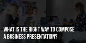 What-Is-The-Right-Way-To-Compose-A-Business-Presentation