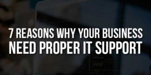 7-Reasons-Why-Your-Business-Need-Proper-It-Support