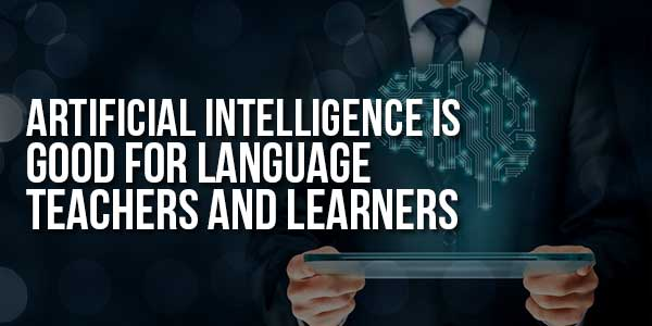 Artificial-Intelligence-Is-Good-For-Language-Teachers-And-Learners