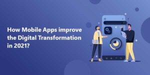 How-Mobile-Apps-Improve-The-Digital-Transformation-In-2021