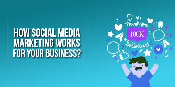 How-Social-Media-Marketing-Works-For-Your-Business