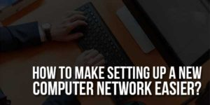 How-To-Make-Setting-Up-A-New-Computer-Network-Easier