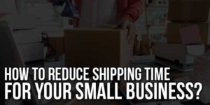 How-to-Reduce-Shipping-Time-for-Your-Small-Business
