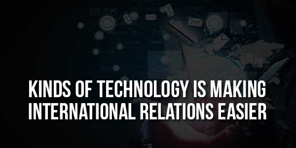 Kinds-Of-Technology-Is-Making-International-Relations-Easier