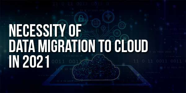 Necessity-Of-Data-Migration-To-Cloud-In-2021