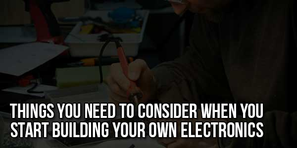 Things-You-Need-To-Consider-When-You-Start-Building-Your-Own-Electronics
