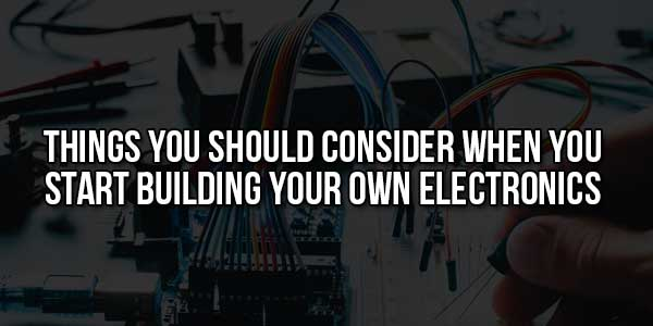 Things-You-Should-Consider-When-You-Start-Building-Your-Own-Electronics