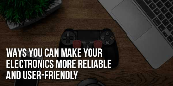 Ways-You-Can-Make-Your-Electronics-More-Reliable-And-User-Friendly