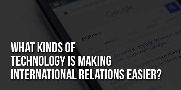 What-Kinds-Of-Technology-Is-Making-International-Relations-Easier