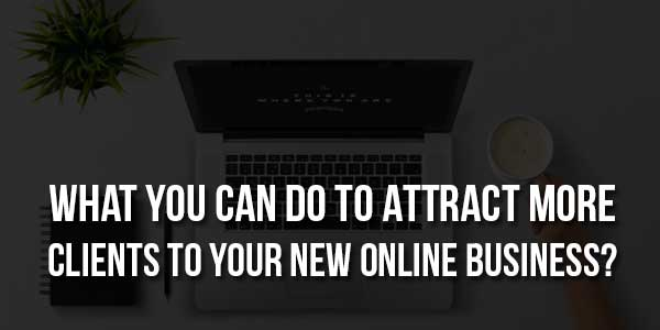 What-You-Can-Do-To-Attract-More-Clients-To-Your-New-Online-Business
