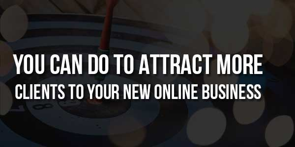 You-Can-Do-To-Attract-More-Clients-To-Your-New-Online-Business