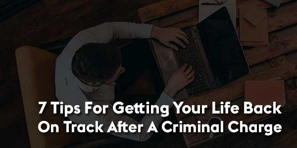 7-Tips-For-Getting-Your-Life-Back-On-Track-After-A-Criminal-Charge