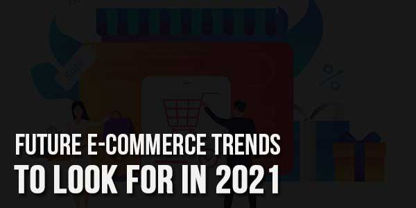 Future-e-Commerce-Trends-To-Look-For-In-2021
