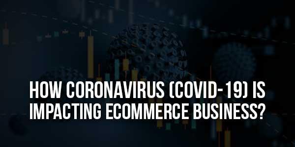How-Coronavirus-(Covid-19)-Is-Impacting-Ecommerce-Business