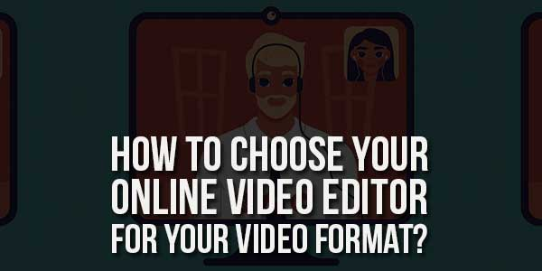 How-To-Choose-Your-Online-Video-Editor-For-Your-Video-Format