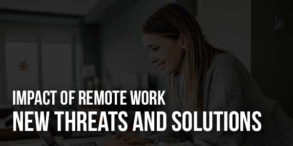 Impact-Of-Remote-Work--New-Threats-And-Solutions