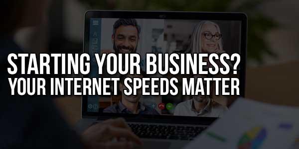 Starting-Your-Business-Your-Internet-Speeds-Matter