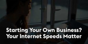 Starting-Your-Own-Business-Your-Internet-Speeds-Matter