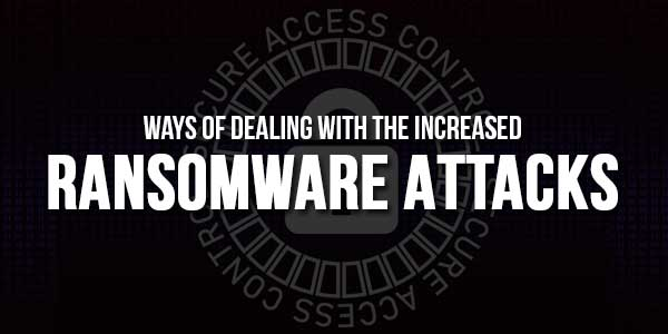 Ways-Of-Dealing-With-The-Increased-Ransomware-Attacks