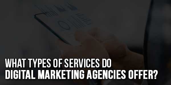 What-Types-Of-Services-Do-Digital-Marketing-Agencies-Offer