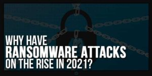 Why-Have-Ransomware-Attacks-On-The-Rise-In-2021